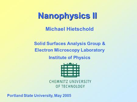 Nanophysics II Michael Hietschold Solid Surfaces Analysis Group & Electron Microscopy Laboratory Institute of Physics Portland State University, May 2005.