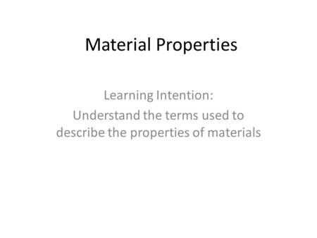 Material Properties Learning Intention: Understand the terms used to describe the properties of materials.