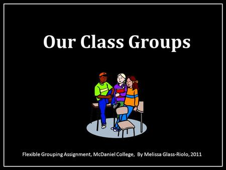 Our Class Groups Flexible Grouping Assignment, McDaniel College, By Melissa Glass-Riolo, 2011.