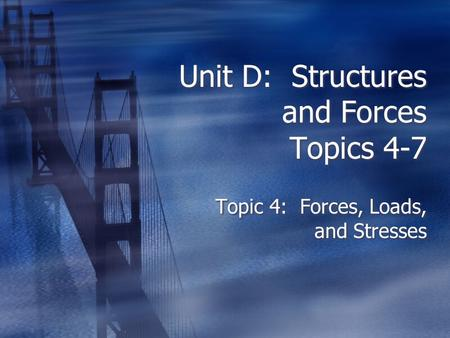 Unit D: Structures and Forces Topics 4-7 Topic 4: Forces, Loads, and Stresses.