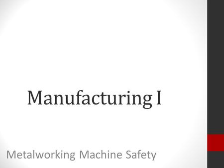 Manufacturing I Metalworking Machine Safety. Key Learning: Safety should be followed when using all metal working machines.