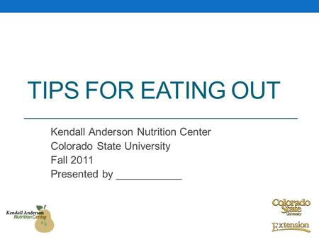 TIPS FOR EATING OUT Kendall Anderson Nutrition Center Colorado State University Fall 2011 Presented by ___________.