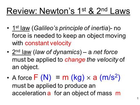 Review: Newton's 1 st & 2 nd Laws 1 st law (Galileo's principle of inertia)- no force is needed to keep an object moving with constant velocity 2 nd law.