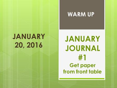 JANUARY 20, 2016 JANUARY JOURNAL #1 Get paper from front table WARM UP.