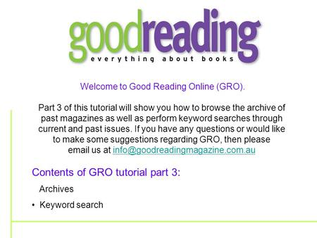 Welcome to Good Reading Online (GRO). Part 3 of this tutorial will show you how to browse the archive of past magazines as well as perform keyword searches.