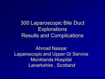 300 Laparoscopic Bile Duct Explorations Results and Complications Ahmad Nassar Laparoscopic and Upper GI Service Monklands Hospital Lanarkshire, Scotland.