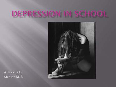 Author: S. D. Mentor: M. B..  depression \di- ˈ pre-sh ə n\  Depression is a common but serious illness, and most who experience it need treatment to.