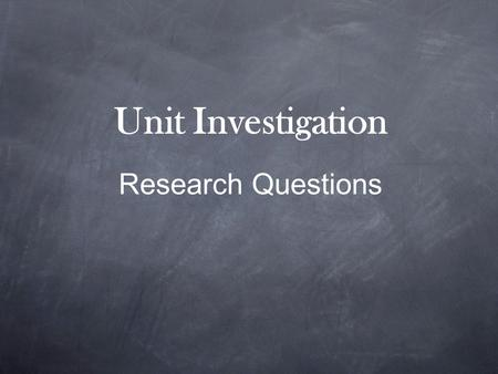 Unit Investigation Research Questions. What is a Research Question? A research question is an answerable inquiry into a specific concern or issue. It.