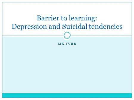 LIZ TUBB Barrier to learning: Depression and Suicidal tendencies.