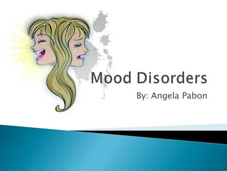 Mood Disorders By: Angela Pabon.