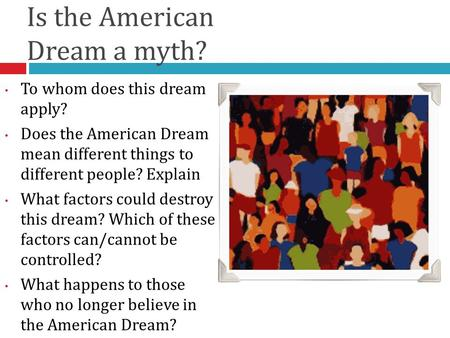 Is the American Dream a myth? To whom does this dream apply? Does the American Dream mean different things to different people? Explain What factors could.