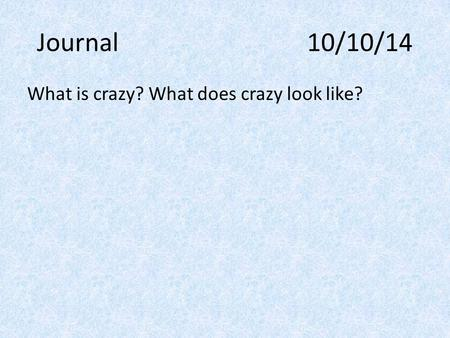 Journal 10/10/14 What is crazy? What does crazy look like?