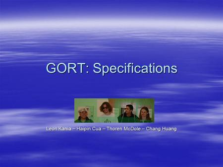 GORT: Specifications Leon Kania – Haipin Cua – Thoren McDole – Chang Huang.