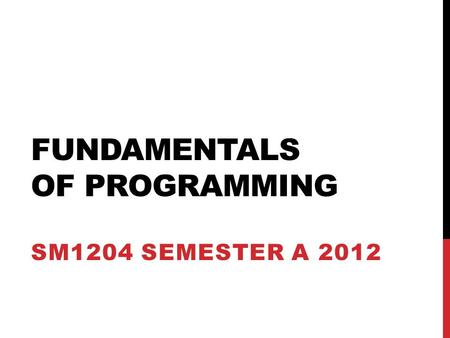 FUNDAMENTALS OF PROGRAMMING SM1204 SEMESTER A 2012.