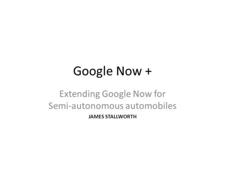 Google Now + Extending Google Now for Semi-autonomous automobiles JAMES STALLWORTH.