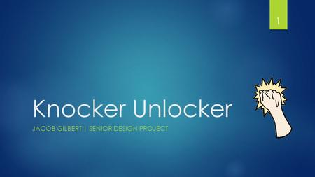 Knocker Unlocker JACOB GILBERT | SENIOR DESIGN PROJECT 1.