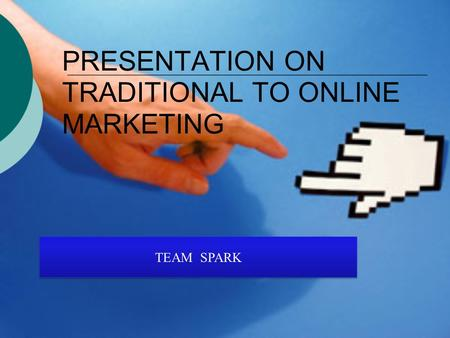 PRESENTATION ON TRADITIONAL TO ONLINE MARKETING TEAM SPARK.