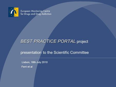 BEST PRACTICE PORTAL BEST PRACTICE PORTAL project presentation to the Scientific Committee Ferri et al Lisbon, 16th July 2010.