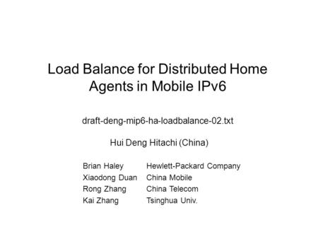 Load Balance for Distributed Home Agents in Mobile IPv6 draft-deng-mip6-ha-loadbalance-02.txt Hui Deng Hitachi (China) Brian HaleyHewlett-Packard Company.