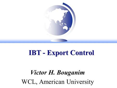 IBT - Export Control IBT - Export Control Victor H. Bouganim WCL, American University.