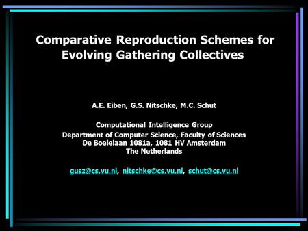 Comparative Reproduction Schemes for Evolving Gathering Collectives A.E. Eiben, G.S. Nitschke, M.C. Schut Computational Intelligence Group Department of.
