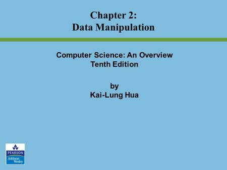 Computer Science: An Overview Tenth Edition by Kai-Lung Hua Chapter 2: Data Manipulation.