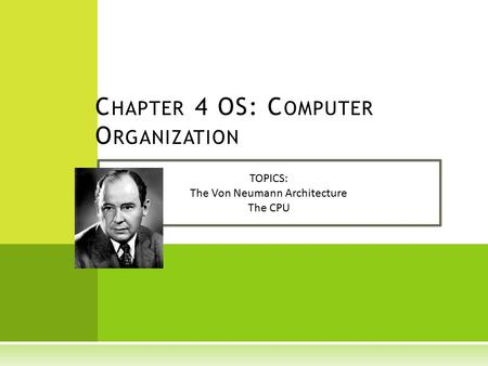 C HAPTER 4 OS: C OMPUTER O RGANIZATION TOPICS: The Von Neumann Architecture The CPU.