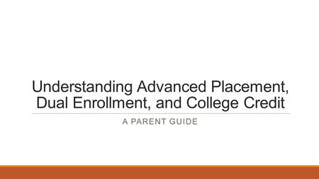 Understanding Advanced Placement, Dual Enrollment, and College Credit A PARENT GUIDE.