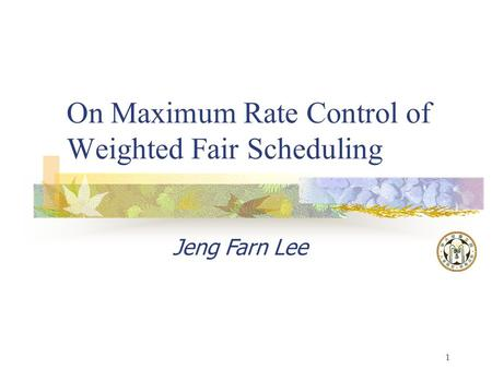 1 On Maximum Rate Control of Weighted Fair Scheduling Jeng Farn Lee.