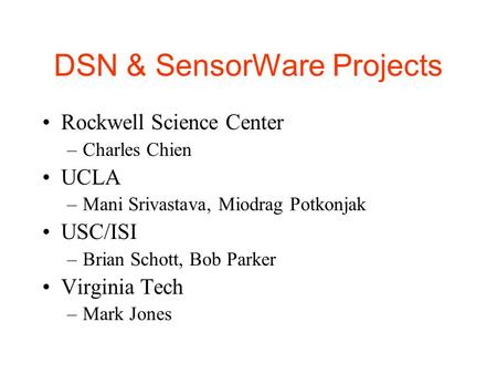 DSN & SensorWare Projects Rockwell Science Center –Charles Chien UCLA –Mani Srivastava, Miodrag Potkonjak USC/ISI –Brian Schott, Bob Parker Virginia Tech.