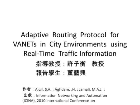 Adaptive Routing Protocol for VANETs in City Environments using Real-Time Traffic Information 指導教授:許子衡 教授 報告學生:董藝興 學生 作者: Arzil, S.A. ; Aghdam,.H. ; Jamali,
