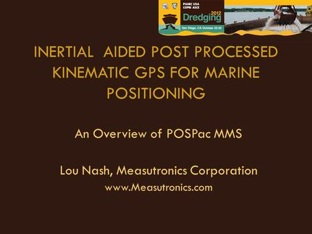 INERTIAL AIDED POST PROCESSED KINEMATIC GPS FOR MARINE POSITIONING An Overview of POSPac MMS Lou Nash, Measutronics Corporation www.Measutronics.com.