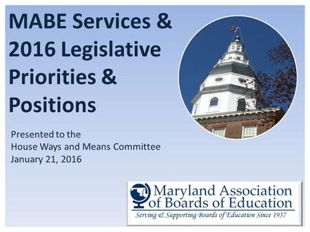 MABE Services & 2016 Legislative Priorities & Positions Presented to the House Ways and Means Committee January 21, 2016.
