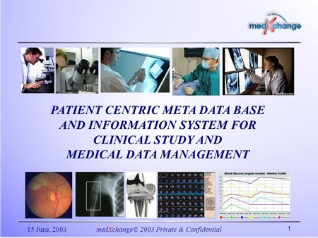 15 June, 2003medXchange© 2003 Private & Confidential 1 PATIENT CENTRIC META DATA BASE AND INFORMATION SYSTEM FOR CLINICAL STUDY AND MEDICAL DATA MANAGEMENT.