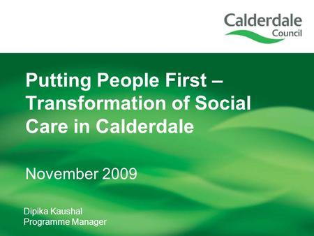 Dipika Kaushal Programme Manager Putting People First – Transformation of Social Care in Calderdale November 2009.