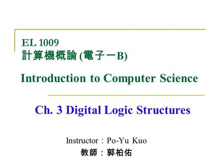 Instructor : Po-Yu Kuo 教師:郭柏佑 Ch. 3 Digital Logic Structures EL 1009 計算機概論 ( 電子一 B) Introduction to Computer Science.