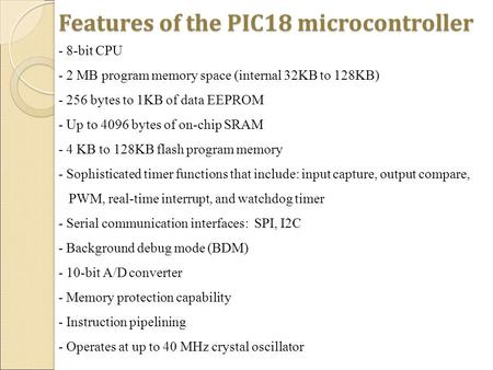 Features of the PIC18 microcontroller - 8-bit CPU - 2 MB program memory space (internal 32KB to 128KB) - 256 bytes to 1KB of data EEPROM - Up to 4096 bytes.