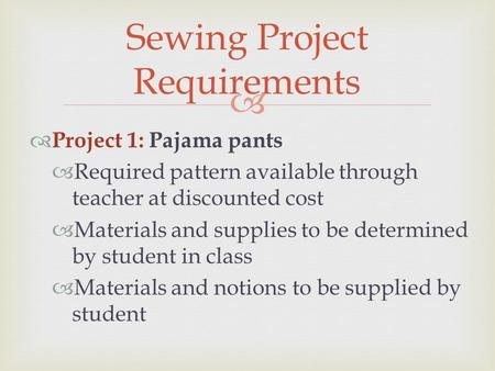   Project 1: Pajama pants  Required pattern available through teacher at discounted cost  Materials and supplies to be determined by student in class.