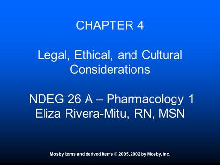 Mosby items and derived items © 2005, 2002 by Mosby, Inc. CHAPTER 4 Legal, Ethical, and Cultural Considerations NDEG 26 A – Pharmacology 1 Eliza Rivera-Mitu,