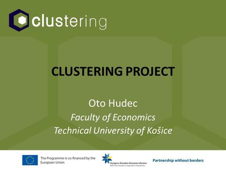 CLUSTERING PROJECT Oto Hudec Faculty of Economics Technical University of Košice.