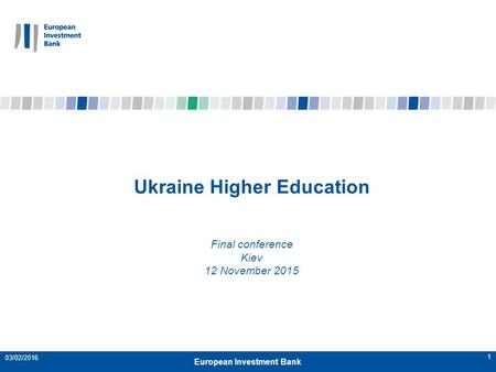 1 Ukraine Higher Education Final conference Kiev 12 November 2015 European Investment Bank 03/02/2016.