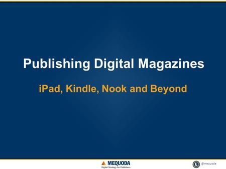 @mequoda 1 Publishing Digital Magazines iPad, Kindle, Nook and Beyond.