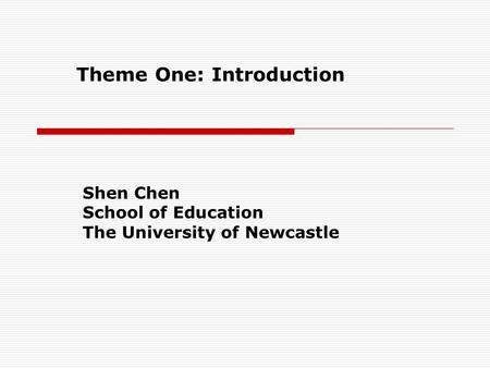 Theme One: Introduction Shen Chen School of Education The University of Newcastle.