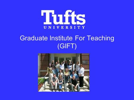 Graduate Institute For Teaching (GIFT). History Launched in May 2007 Open to Tufts Arts, Sciences, and Engineering doctoral students, as well as post-doctoral.