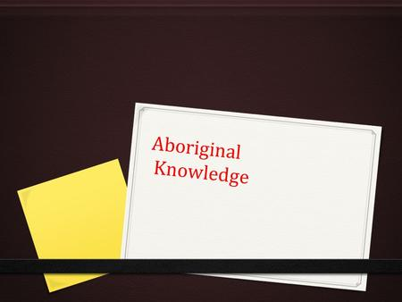Aboriginal Knowledge Aboriginal Knowledge. Diagram Module 1 (Cheree Dean, CSU 2013)