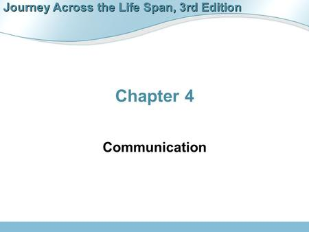 Journey Across the Life Span, 3rd Edition Chapter 4 Communication.