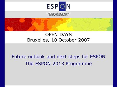 Future outlook and next steps for ESPON The ESPON 2013 Programme OPEN DAYS Bruxelles, 10 October 2007.