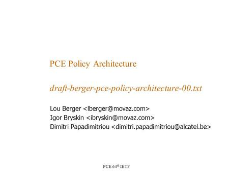 PCE 64 th IETF PCE Policy Architecture draft-berger-pce-policy-architecture-00.txt Lou Berger Igor Bryskin Dimitri Papadimitriou.