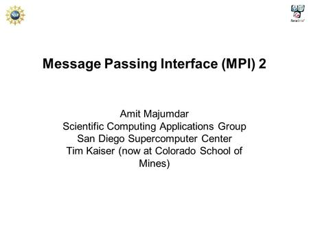 Message Passing Interface (MPI) 2 Amit Majumdar Scientific Computing Applications Group San Diego Supercomputer Center Tim Kaiser (now at Colorado School.