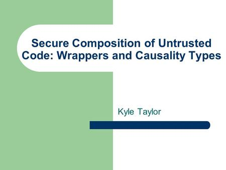 Secure Composition of Untrusted Code: Wrappers and Causality Types Kyle Taylor.